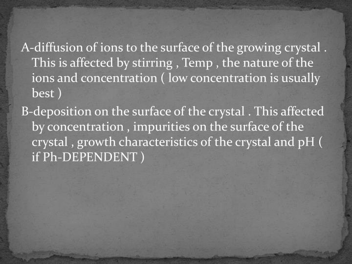 A-diffusion of ions to the surface of the growing crystal . This is affected by stirring , Temp , the nature of the ions and concentration ( low concentration is usually best )