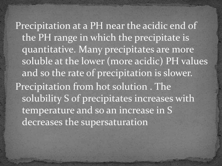 Precipitation at a PH near the acidic end of the PH range in which the precipitate is quantitative. Many precipitates are more soluble at the lower (more acidic) PH values and so the rate of precipitation is slower.
