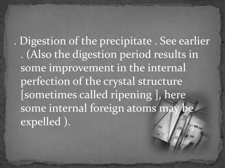 . Digestion of the precipitate . See earlier . (Also the digestion period results in some improvement in the internal perfection of the crystal structure [sometimes called ripening ], here some internal foreign atoms may be expelled ).