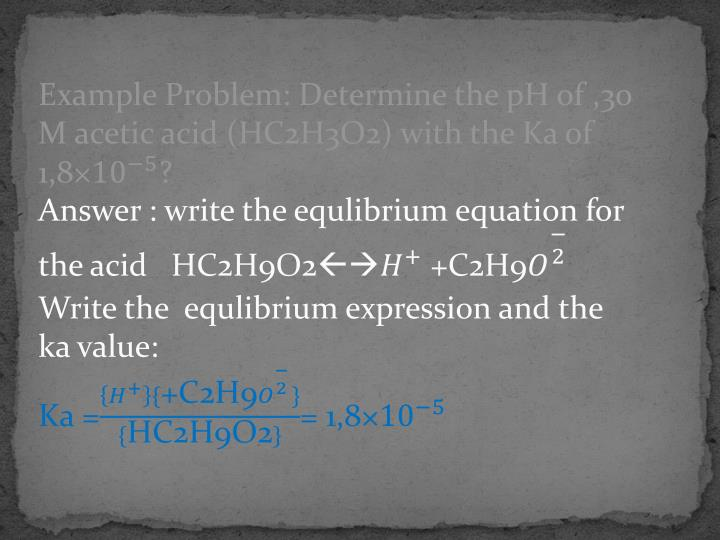 Example Problem: Determine the pH of ,30 M acetic acid (HC2H3O2) with the