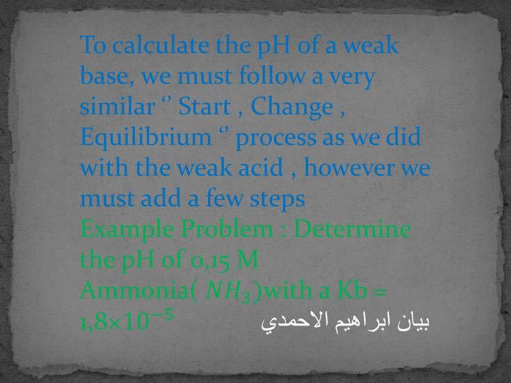 To calculate the pH of a weak base, we must follow a very similar '' Start , Change , Equilibrium '' process as we did with the weak acid , however we must add a few steps