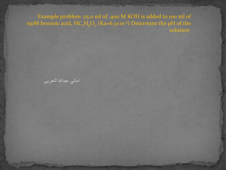 Example problem :25.0 ml of .400 M KOH is added to 100 ml of 150M benzoic acid, HC