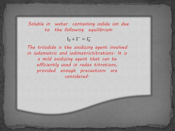 Soluble in  water  containing iodide ion due to  the following  equilibrium