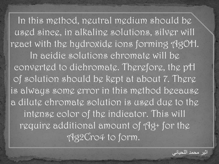In this method, neutral medium should be used since, in alkaline solutions, silver will react with the hydroxide ions forming