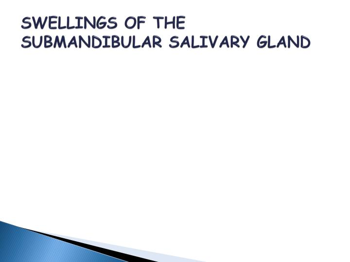 SWELLINGS OF THE SUBMANDIBULAR SALIVARY GLAND