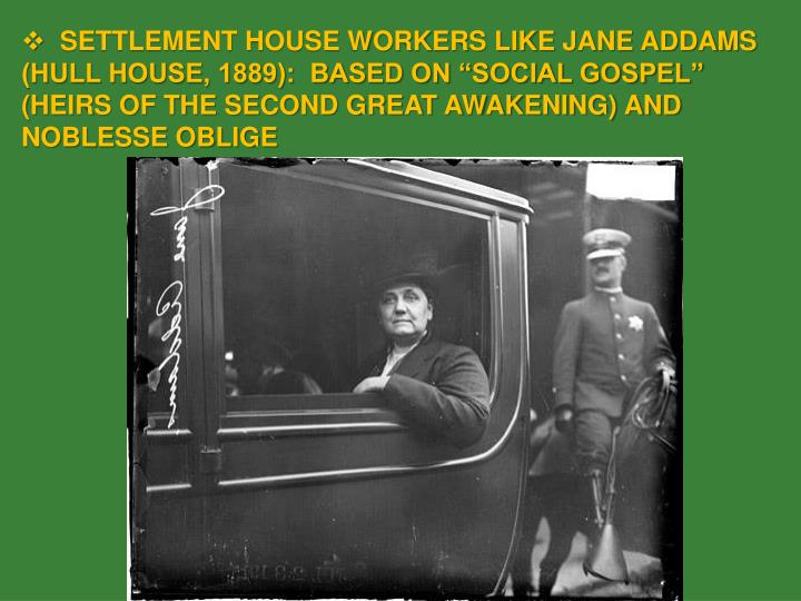 """SETTLEMENT HOUSE WORKERS LIKE JANE ADDAMS (HULL HOUSE, 1889):  BASED ON """"SOCIAL GOSPEL"""" (HEIRS OF THE SECOND GREAT AWAKENING) AND NOBLESSE OBLIGE"""