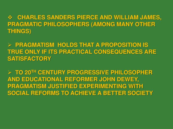 CHARLES SANDERS PIERCE AND WILLIAM JAMES, PRAGMATIC PHILOSOPHERS (AMONG MANY OTHER THINGS)