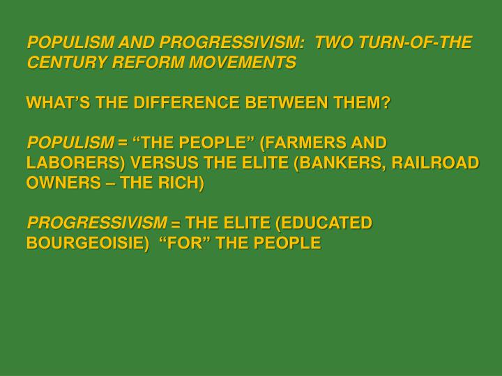 POPULISM AND PROGRESSIVISM:  TWO TURN-OF-THE CENTURY REFORM MOVEMENTS