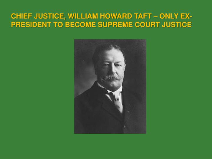 CHIEF JUSTICE, WILLIAM HOWARD TAFT – ONLY EX-PRESIDENT TO BECOME SUPREME COURT JUSTICE