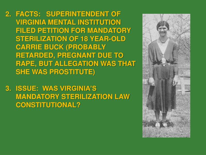 FACTS:   SUPERINTENDENT OF VIRGINIA MENTAL INSTITUTION FILED PETITION FOR MANDATORY STERILIZATION OF 18 YEAR-OLD CARRIE BUCK (PROBABLY RETARDED, PREGNANT DUE TO RAPE, BUT ALLEGATION WAS THAT SHE WAS PROSTITUTE)
