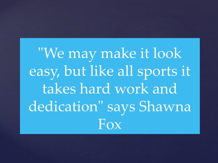 """We may make it look easy, but like all sports it takes hard work and dedication"" says Shawna Fox"