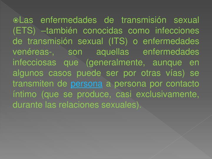 Las enfermedades de transmisión sexual (ETS) –también conocidas como infecciones de transmisión sexual (ITS) o enfermedades venéreas-, son aquellas enfermedades infecciosas que (generalmente, aunque en algunos casos puede ser por otras vías) se transmiten de