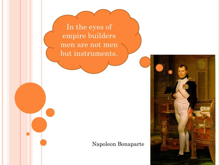 In the eyes of empire builders men are not men but instruments.