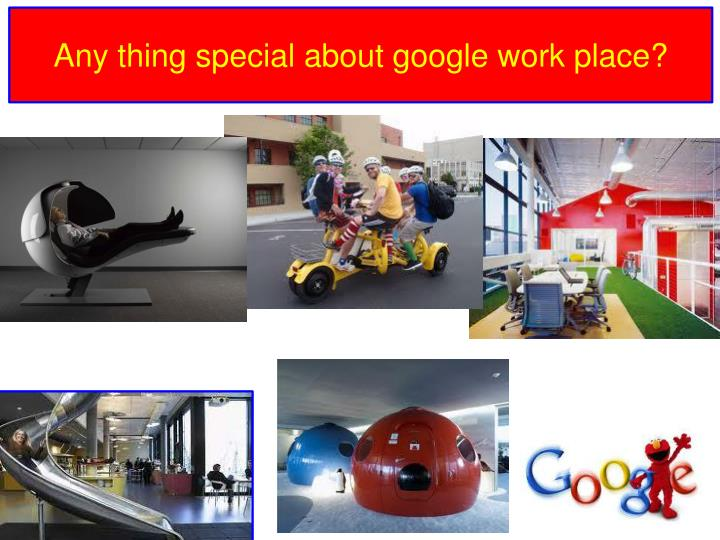 Any thing special about google work place?