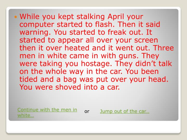 While you kept stalking April your computer started to flash. Then it said warning. You started to freak out. It started to appear all over your screen then it over heated and it went out. Three men in white came in with guns. They were taking you hostage. They didnt talk on the whole way in the car. You been tided and a bag was put over your head. You were shoved into a car.