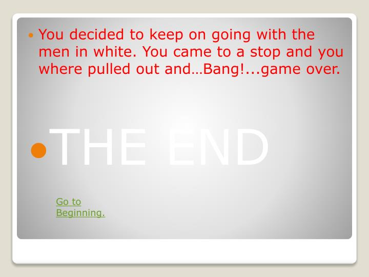 You decided to keep on going with the men in white. You came to a stop and you where pulled out andBang!...game over.
