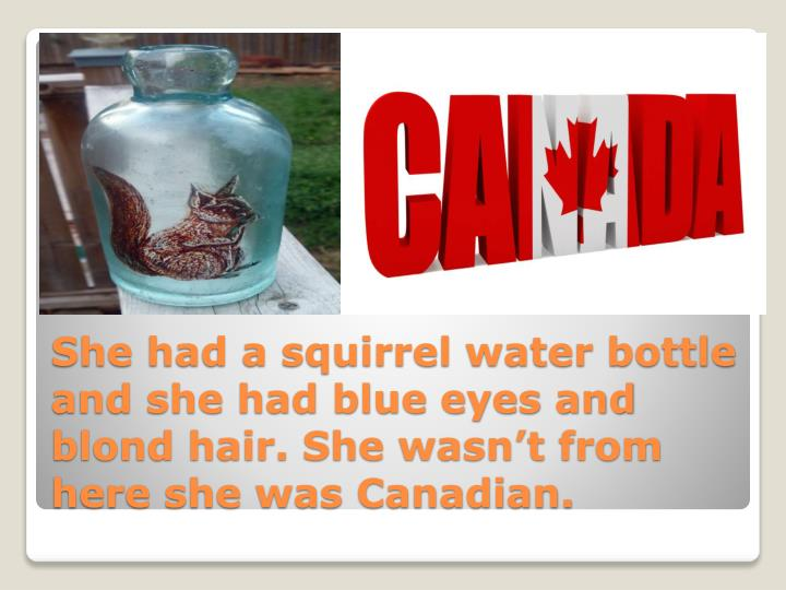 She had a squirrel water bottle and she had blue eyes and blond hair. She wasnt from here she was Canadian.