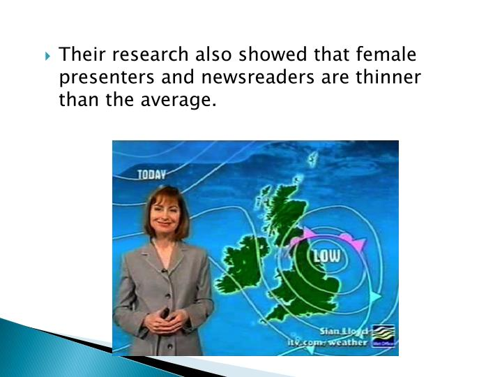 Their research also showed that female presenters and newsreaders are thinner than the average.