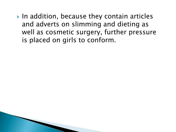 In addition, because they contain articles and adverts on slimming and dieting as well as cosmetic surgery, further pressure is placed on girls to conform.