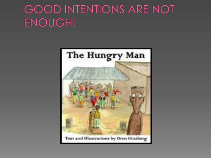 GOOD INTENTIONS ARE NOT ENOUGH!