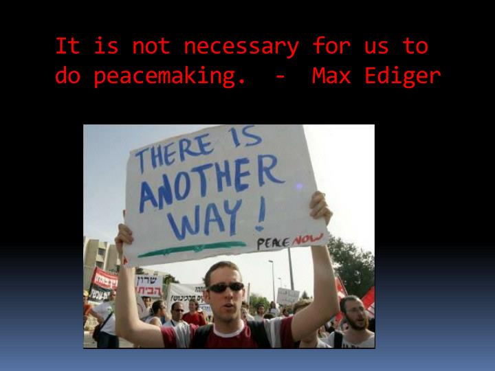 It is not necessary for us to do peacemaking.  -  Max Ediger