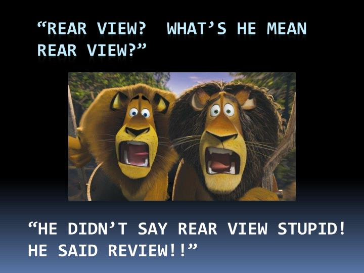 """""""Rear View?  What's he mean"""