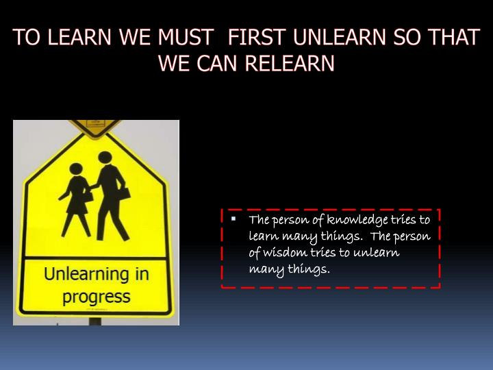 TO LEARN WE MUST  FIRST UNLEARN SO THAT WE CAN RELEARN