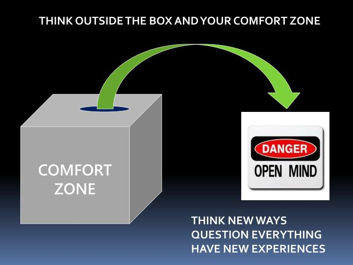 THINK OUTSIDE THE BOX AND YOUR COMFORT ZONE