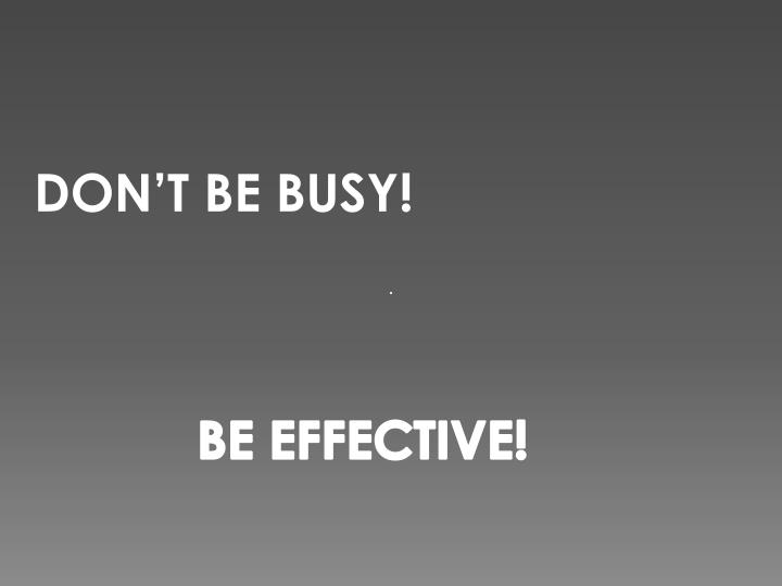 DON'T BE BUSY!