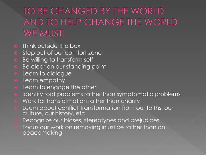 TO BE CHANGED BY THE WORLD