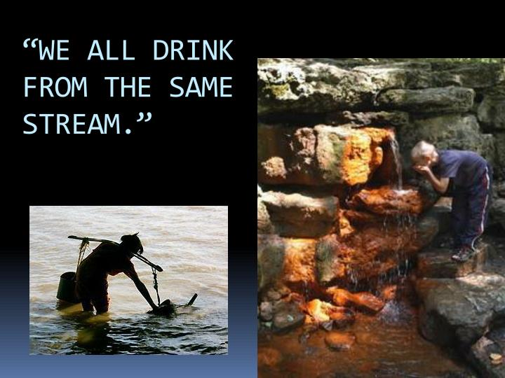 """WE ALL DRINK FROM THE SAME STREAM."""