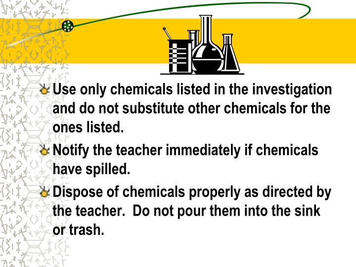 Use only chemicals listed in the investigation and do not substitute other chemicals for the ones listed.