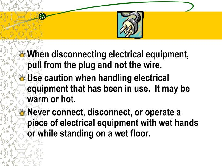 When disconnecting electrical equipment, pull from the plug and not the wire.