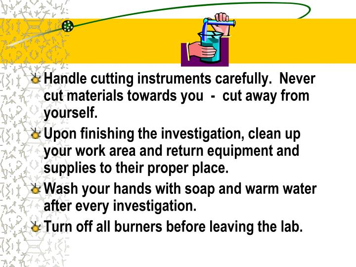 Handle cutting instruments carefully.  Never cut materials towards you  -  cut away from yourself.