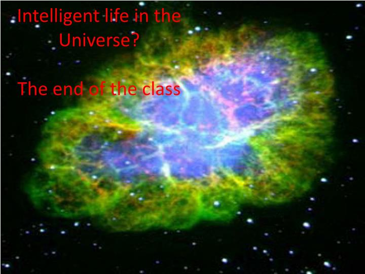 Intelligent life in the universe the end of the class