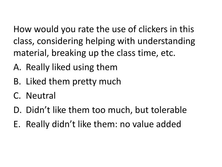 How would you rate the use of clickers in this class, considering helping with understanding materia...