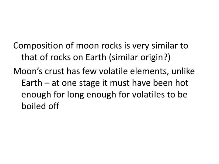 Composition of moon rocks is very similar to that of rocks on Earth (similar origin?)