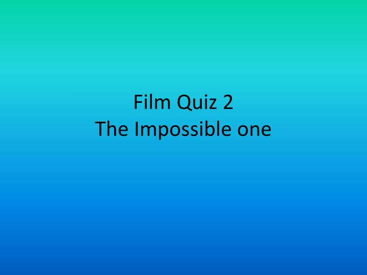 Film quiz 2 the impossible one