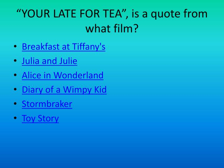 """YOUR LATE FOR TEA"", is a quote from what film?"