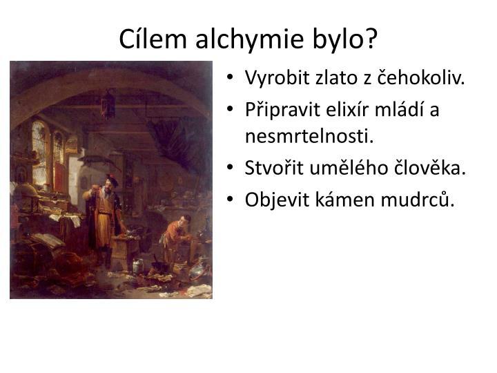 Cílem alchymie bylo?