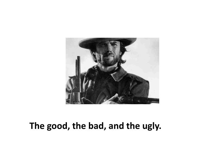 The good, the bad, and the ugly.