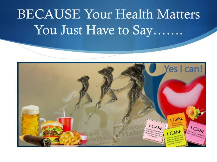 BECAUSE Your Health Matters You Just Have to Say…….