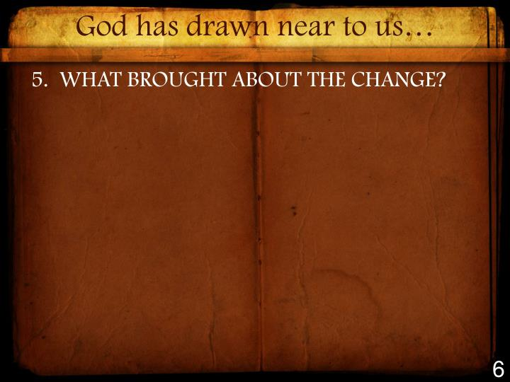 God has drawn near to us…