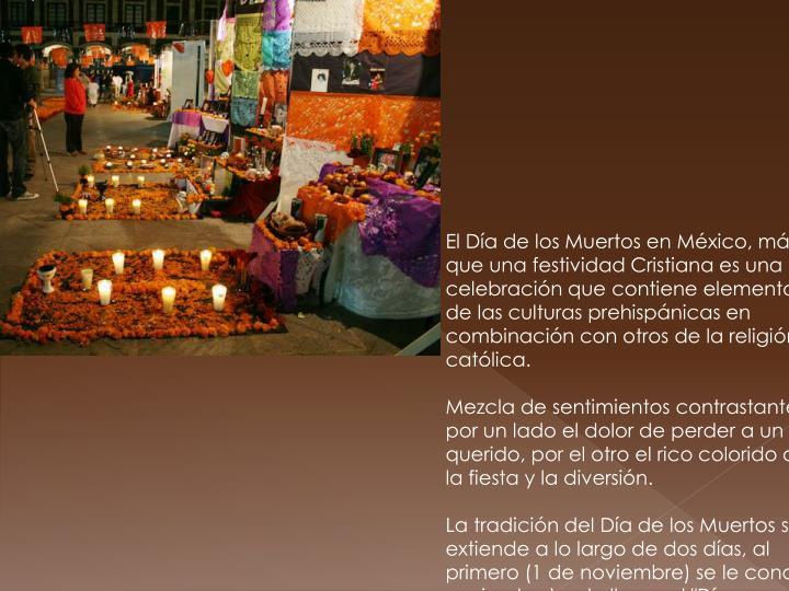 El Día de los Muertos en México, más que una festividad Cristiana es una celebración que contiene elementos de las culturas prehispánicas en combinación con otros de la religión católica.