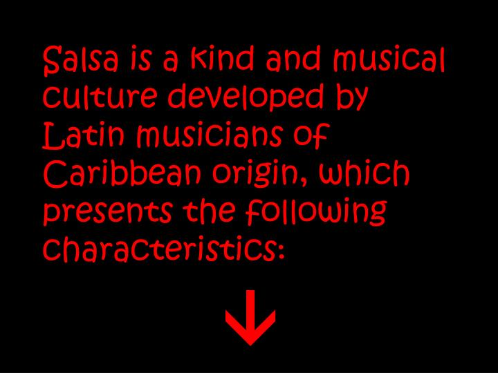 Salsa is a kind and musical culture developed by Latin musicians of Caribbean origin, which presents the following characteristics