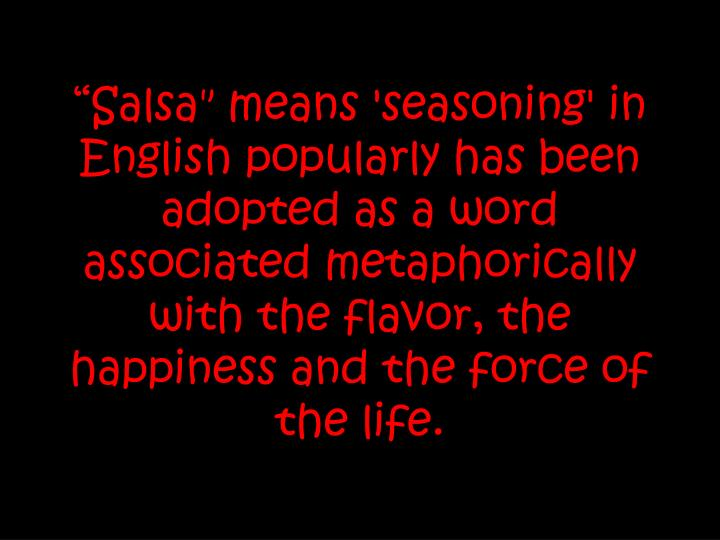 """Salsa"" means 'seasoning' in English popularly has been adopted as a word associated metaphorically with the flavor, the happiness and the force of the life."