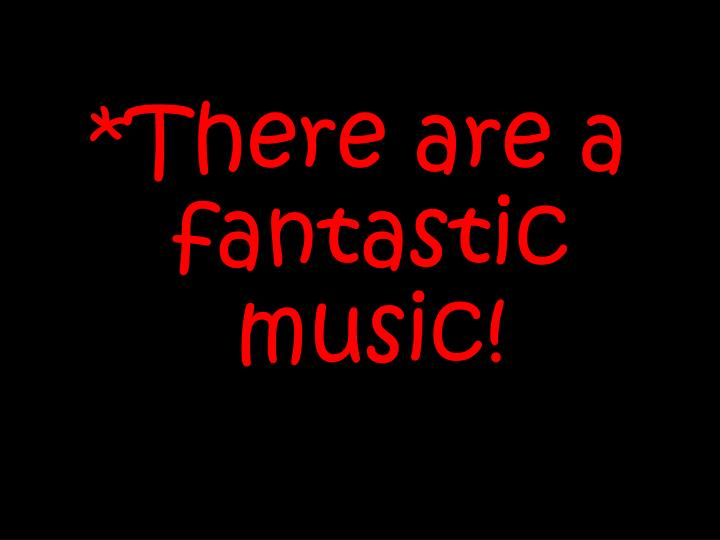 *There are a fantastic music!