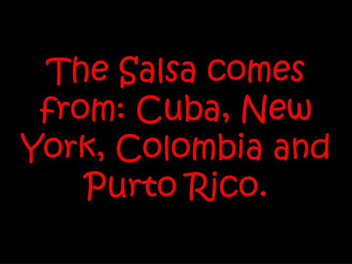The Salsa comes from: Cuba, New York, Colombia and