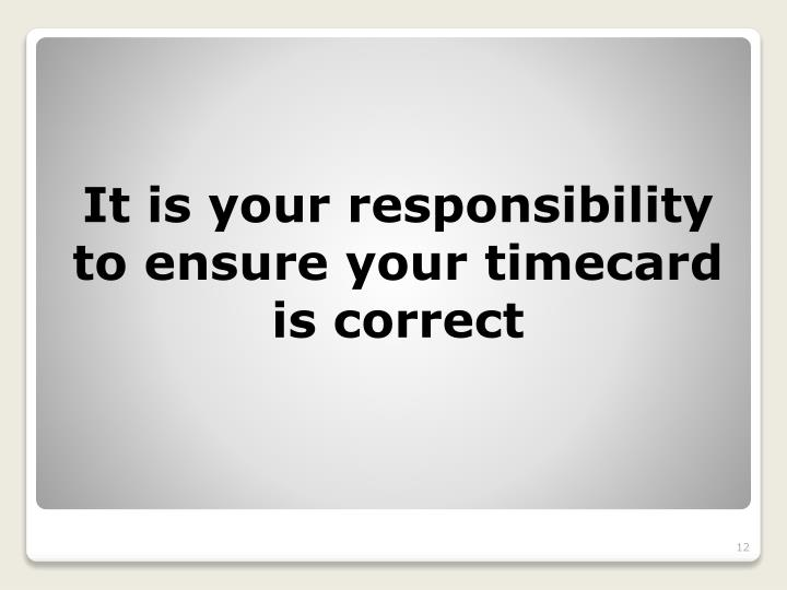 It is your responsibility to ensure your timecard is