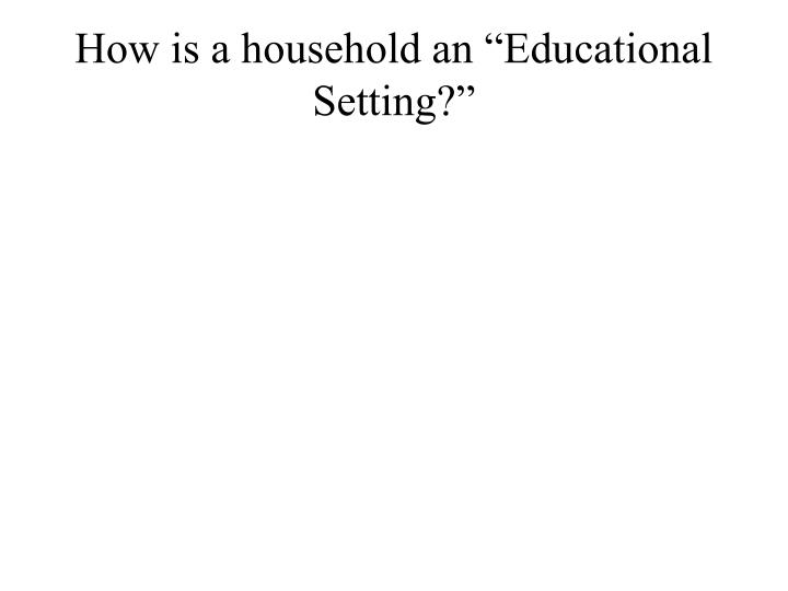 """How is a household an """"Educational Setting?"""""""
